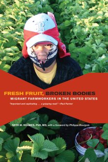 Seth M. Holmes' Fresh Fruit, Broken Bodies: Migrant Farmworkers in the United States (2013)